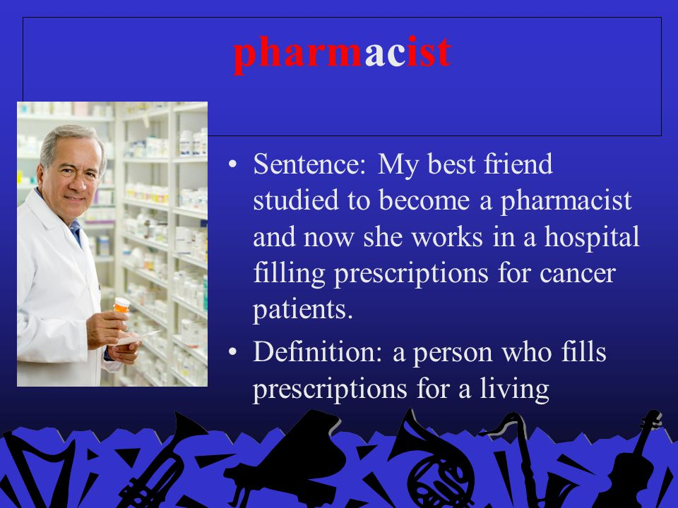 pharmacist Sentence: My best friend studied to become a pharmacist and now she works in a hospital filling prescriptions for cancer patients.
