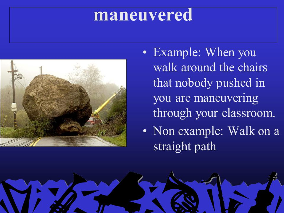 maneuvered Example: When you walk around the chairs that nobody pushed in you are maneuvering through your classroom.