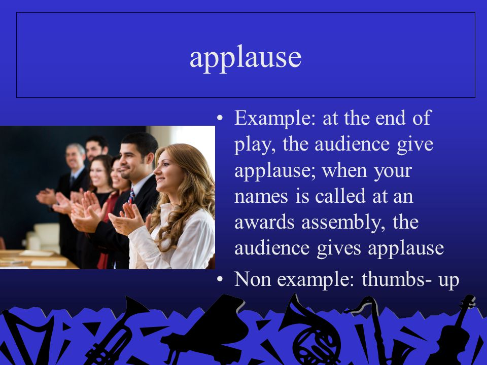 applause Example: at the end of play, the audience give applause; when your names is called at an awards assembly, the audience gives applause.