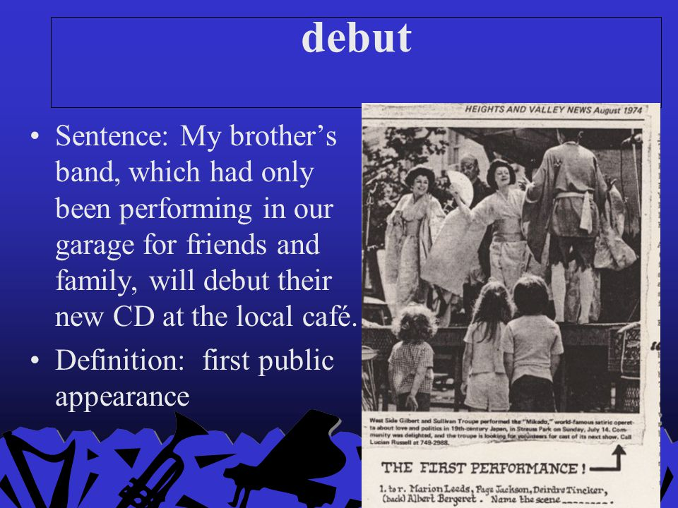 debut Sentence: My brother's band, which had only been performing in our garage for friends and family, will debut their new CD at the local café.