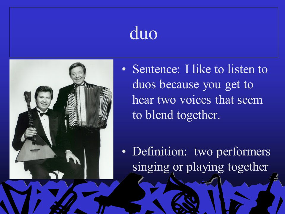 duo Sentence: I like to listen to duos because you get to hear two voices that seem to blend together.