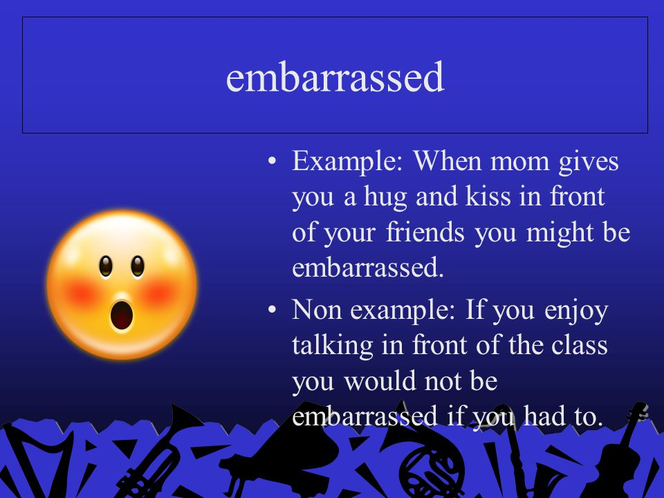 embarrassed Example: When mom gives you a hug and kiss in front of your friends you might be embarrassed.