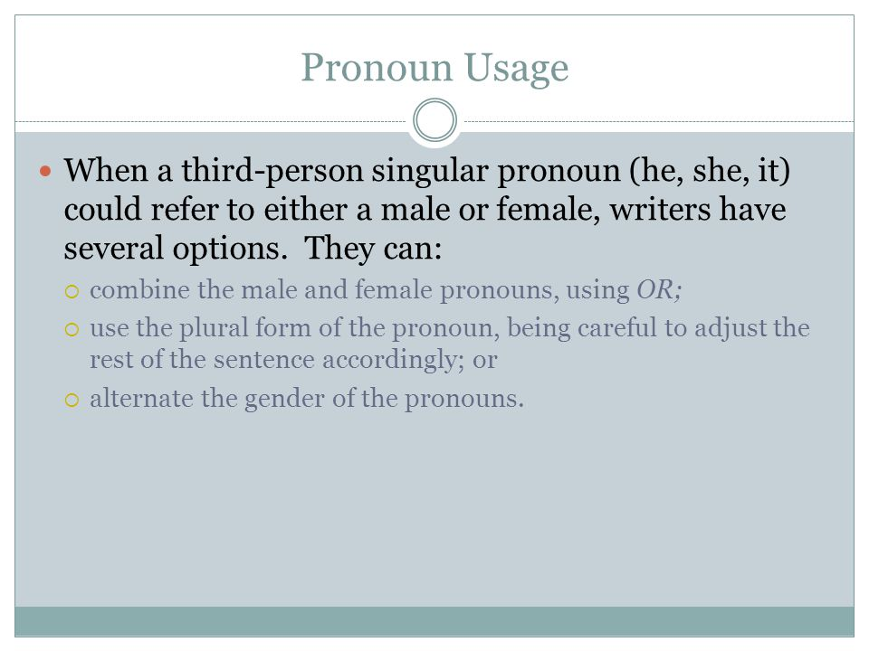Pronoun Usage When a third-person singular pronoun (he, she, it) could refer to either a male or female, writers have several options. They can: