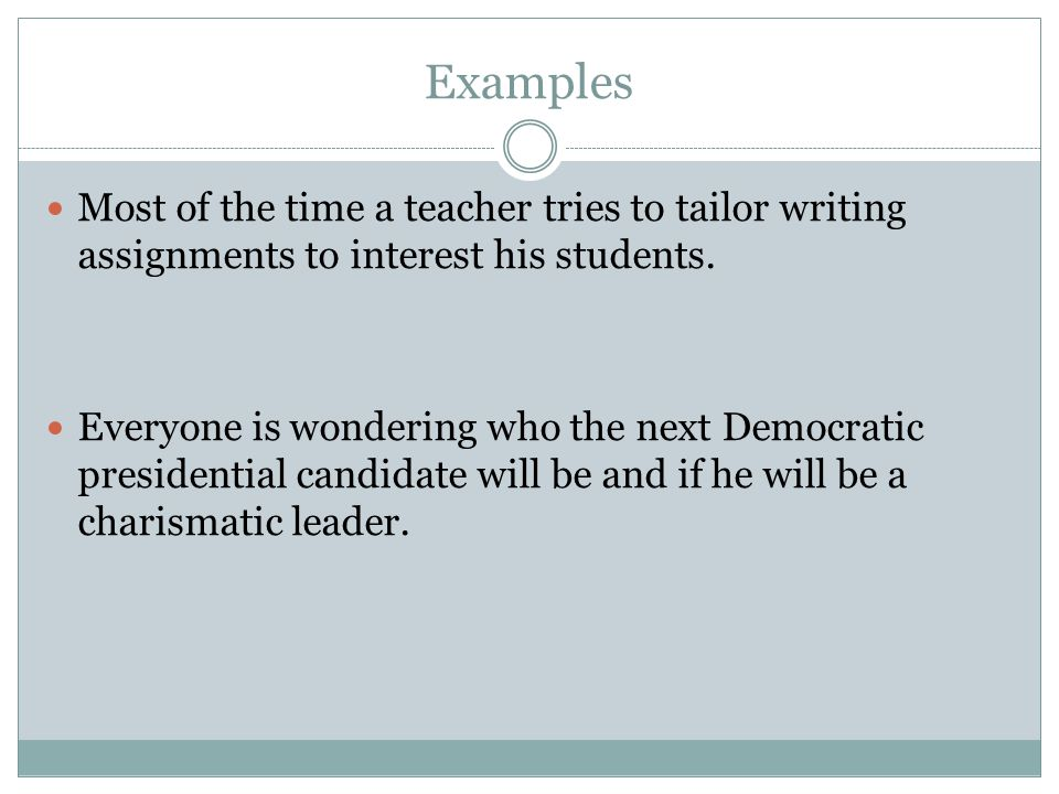Examples Most of the time a teacher tries to tailor writing assignments to interest his students.