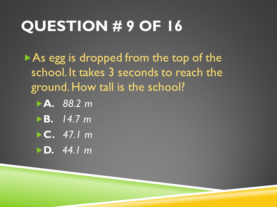 Question # 9 of 16 As egg is dropped from the top of the school. It takes 3 seconds to reach the ground. How tall is the school