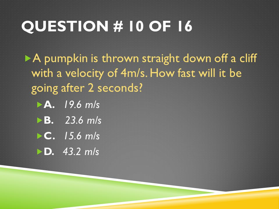 Question # 10 of 16 A pumpkin is thrown straight down off a cliff with a velocity of 4m/s. How fast will it be going after 2 seconds