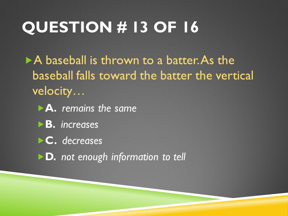 Question # 13 of 16 A baseball is thrown to a batter. As the baseball falls toward the batter the vertical velocity…