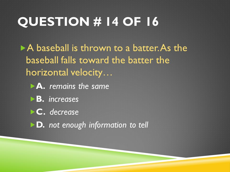 Question # 14 of 16 A baseball is thrown to a batter. As the baseball falls toward the batter the horizontal velocity…