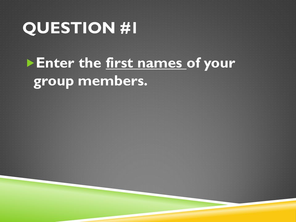 Question #1 Enter the first names of your group members.