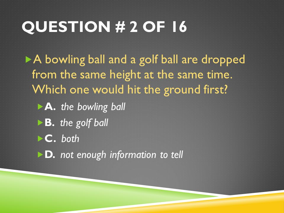 Question # 2 of 16 A bowling ball and a golf ball are dropped from the same height at the same time. Which one would hit the ground first