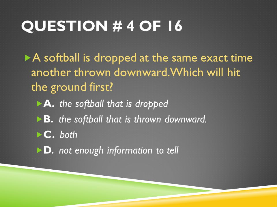 Question # 4 of 16 A softball is dropped at the same exact time another thrown downward. Which will hit the ground first