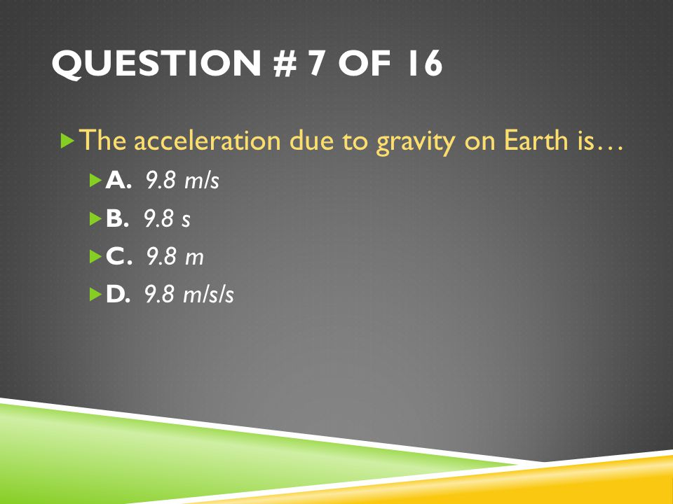 Question # 7 of 16 The acceleration due to gravity on Earth is…