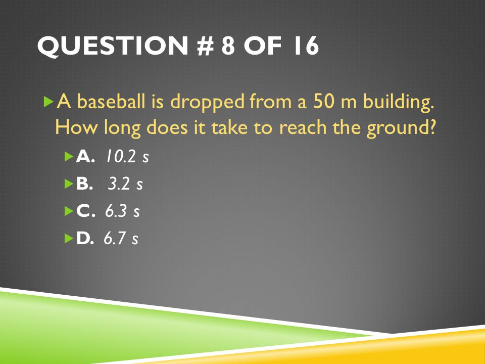 Question # 8 of 16 A baseball is dropped from a 50 m building. How long does it take to reach the ground
