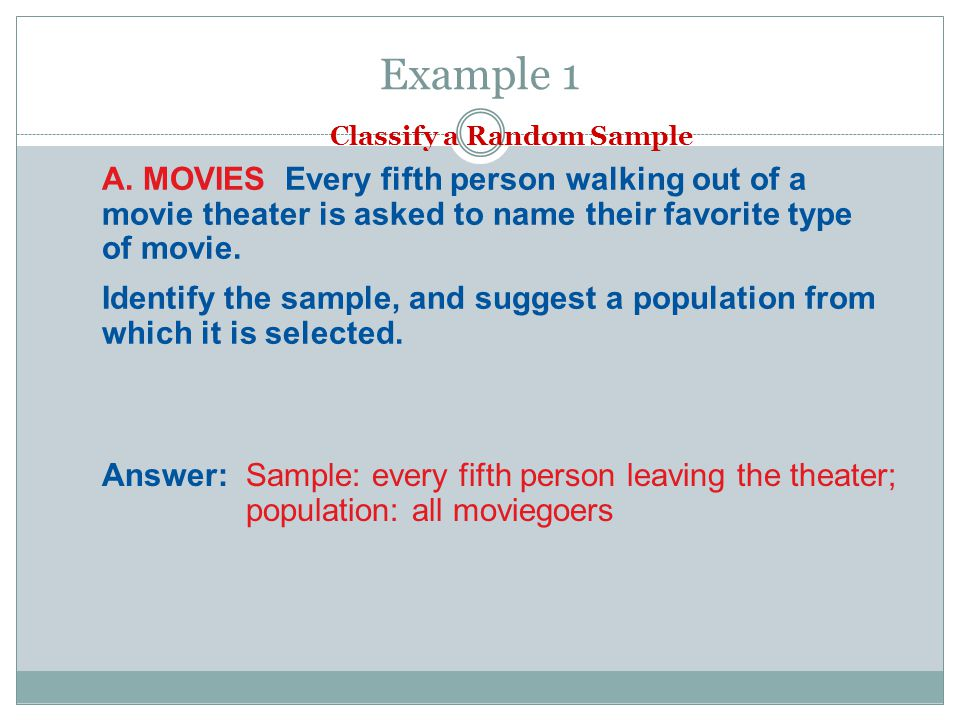 Example 1 Classify a Random Sample. A. MOVIES Every fifth person walking out of a movie theater is asked to name their favorite type of movie.