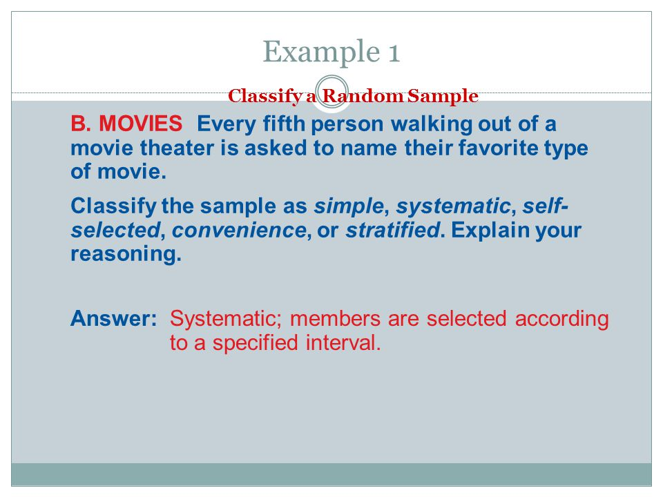 Example 1 Classify a Random Sample. B. MOVIES Every fifth person walking out of a movie theater is asked to name their favorite type of movie.