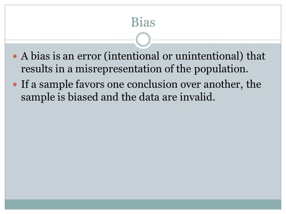 Bias A bias is an error (intentional or unintentional) that results in a misrepresentation of the population.