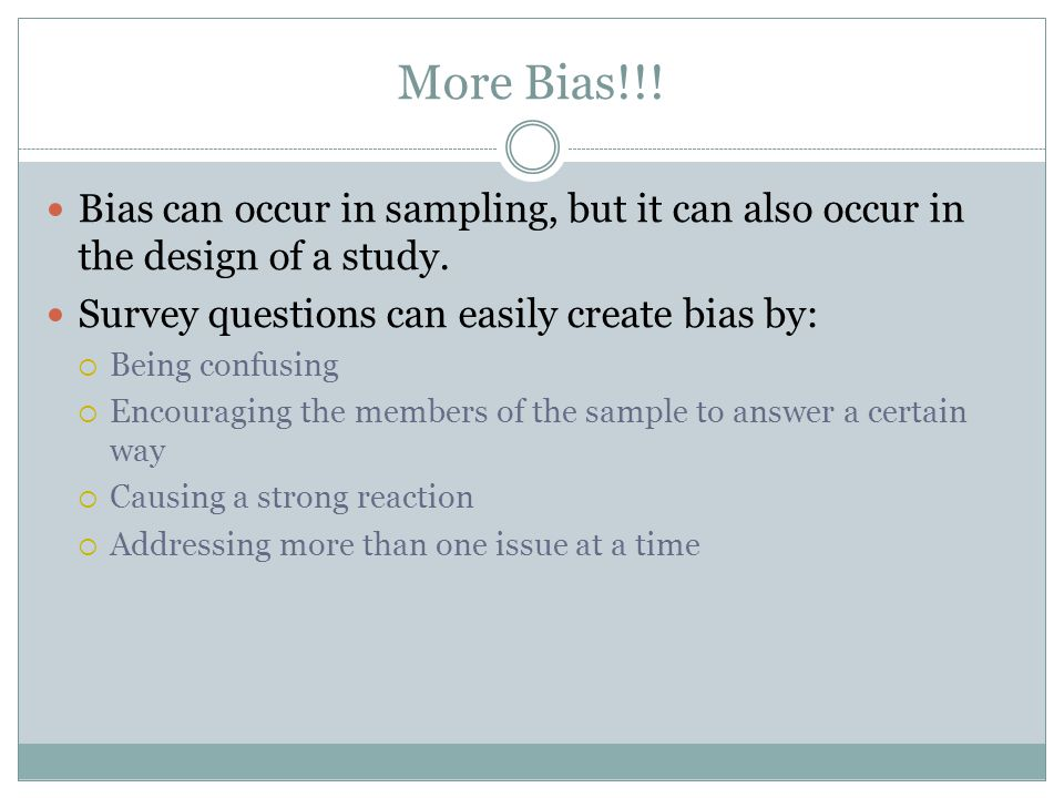 More Bias!!! Bias can occur in sampling, but it can also occur in the design of a study. Survey questions can easily create bias by: