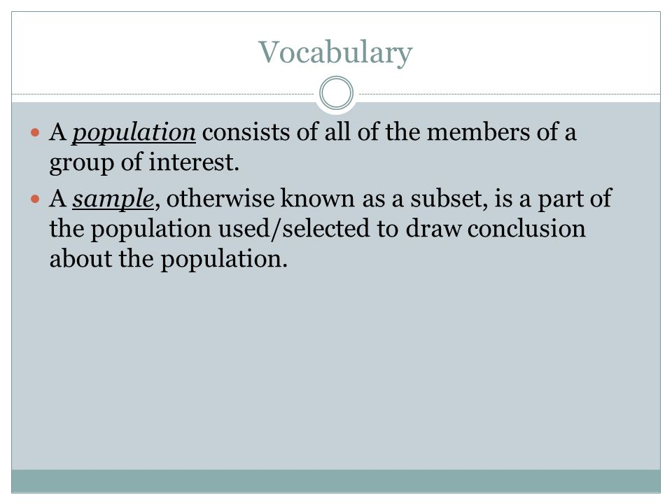 Vocabulary A population consists of all of the members of a group of interest.