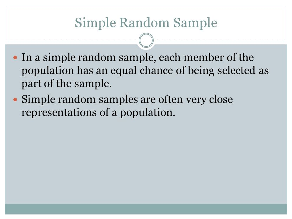 Simple Random Sample In a simple random sample, each member of the population has an equal chance of being selected as part of the sample.