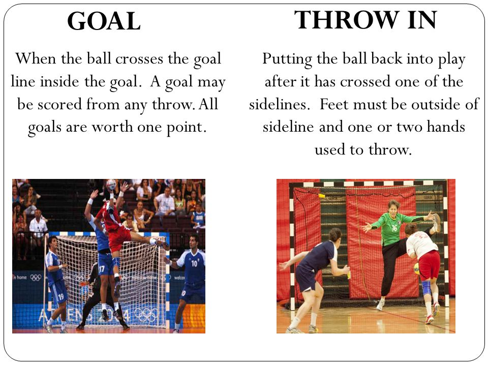THROW IN GOAL. When the ball crosses the goal line inside the goal. A goal may be scored from any throw. All goals are worth one point.