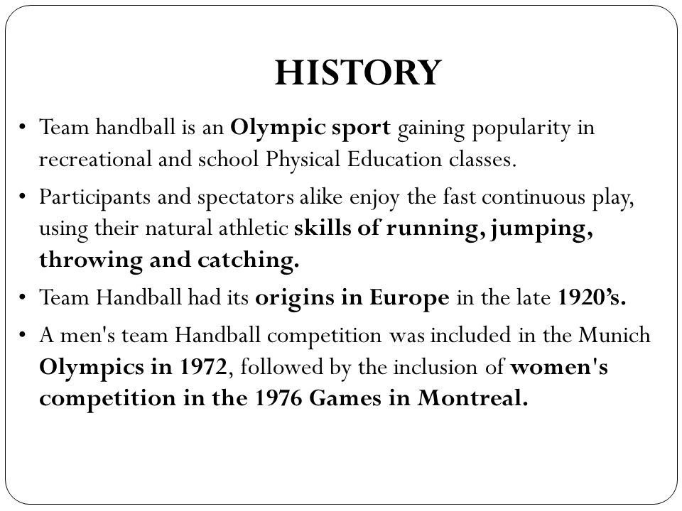 HISTORY Team handball is an Olympic sport gaining popularity in recreational and school Physical Education classes.