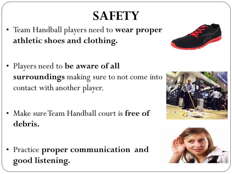 SAFETY Team Handball players need to wear proper athletic shoes and clothing.