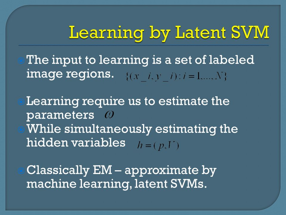 Learning by Latent SVM The input to learning is a set of labeled image regions. Learning require us to estimate the parameters.