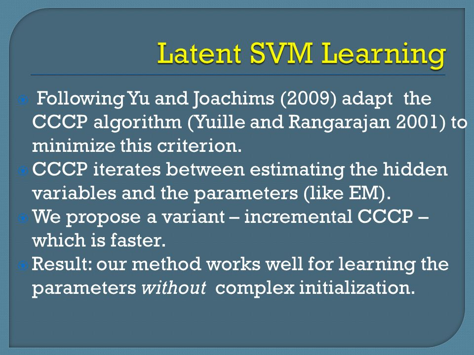 Latent SVM Learning Following Yu and Joachims (2009) adapt the CCCP algorithm (Yuille and Rangarajan 2001) to minimize this criterion.