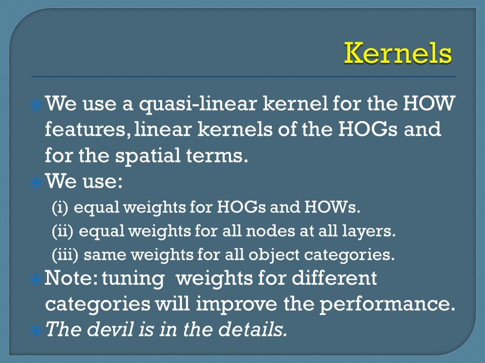 Kernels We use a quasi-linear kernel for the HOW features, linear kernels of the HOGs and for the spatial terms.