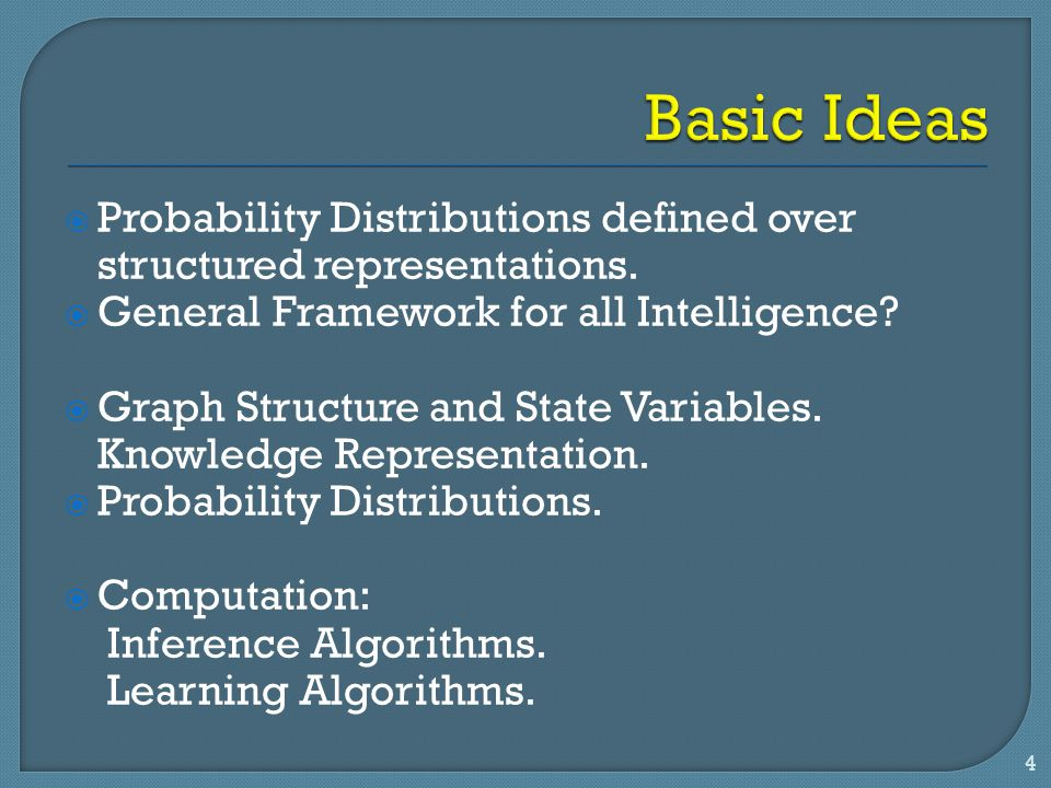 Basic Ideas Probability Distributions defined over structured representations. General Framework for all Intelligence