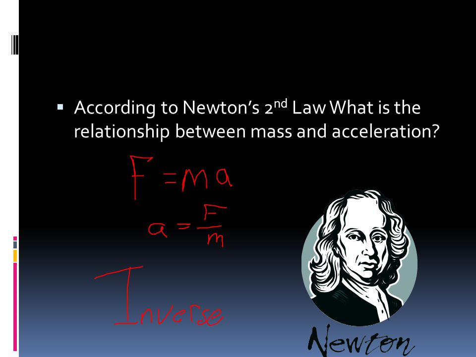 According to Newton's 2nd Law What is the relationship between mass and acceleration