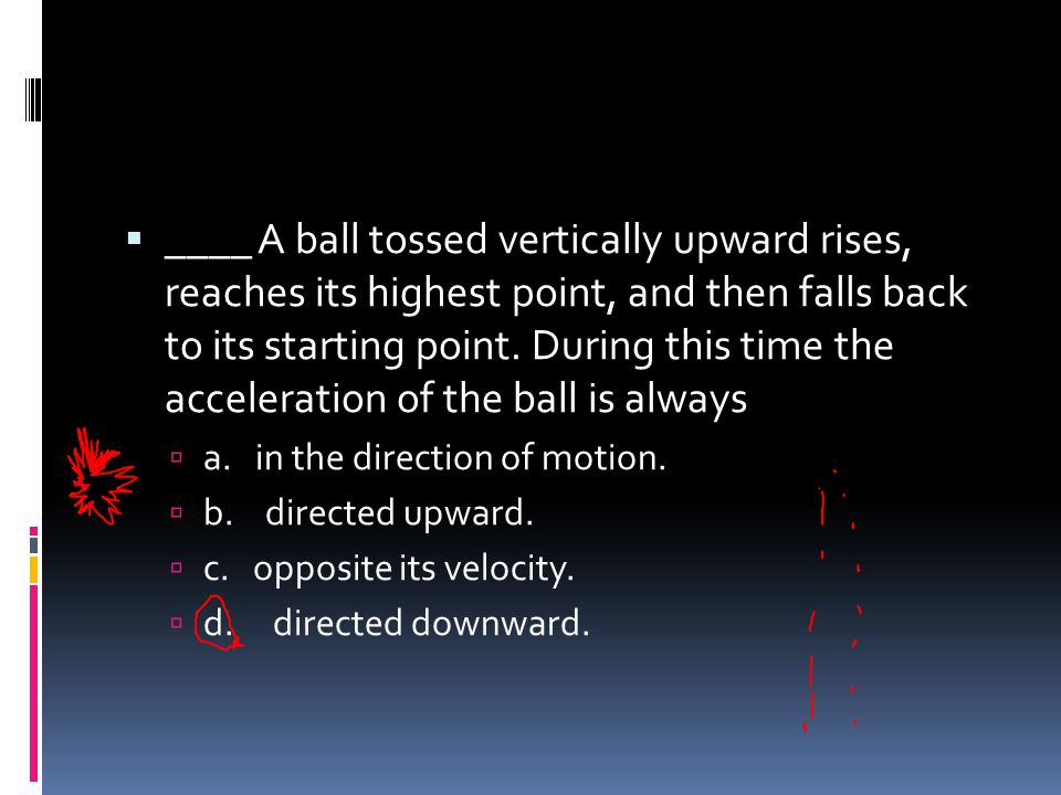 ____ A ball tossed vertically upward rises, reaches its highest point, and then falls back to its starting point. During this time the acceleration of the ball is always