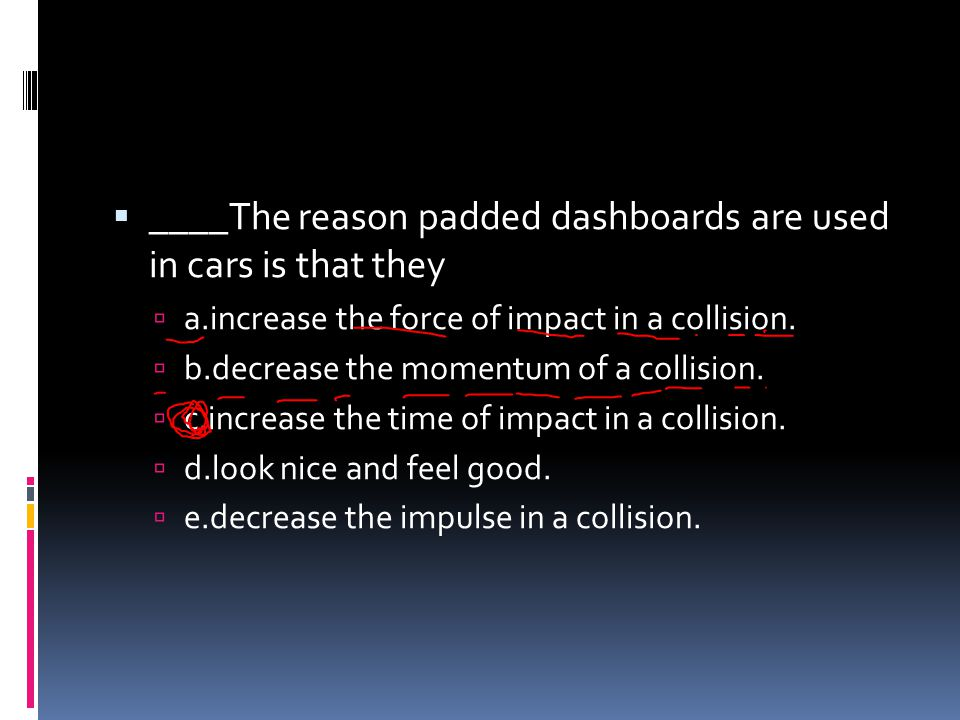 ____The reason padded dashboards are used in cars is that they