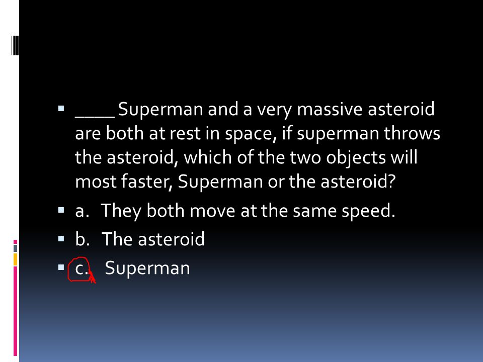 ____ Superman and a very massive asteroid are both at rest in space, if superman throws the asteroid, which of the two objects will most faster, Superman or the asteroid