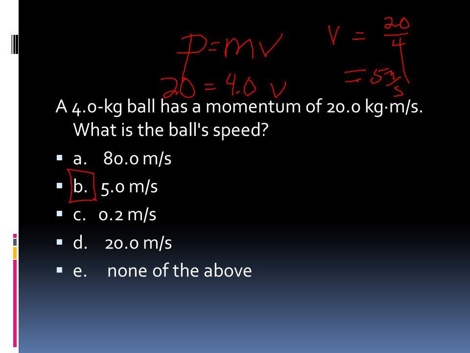 A 4.0-kg ball has a momentum of 20.0 kg·m/s. What is the ball s speed