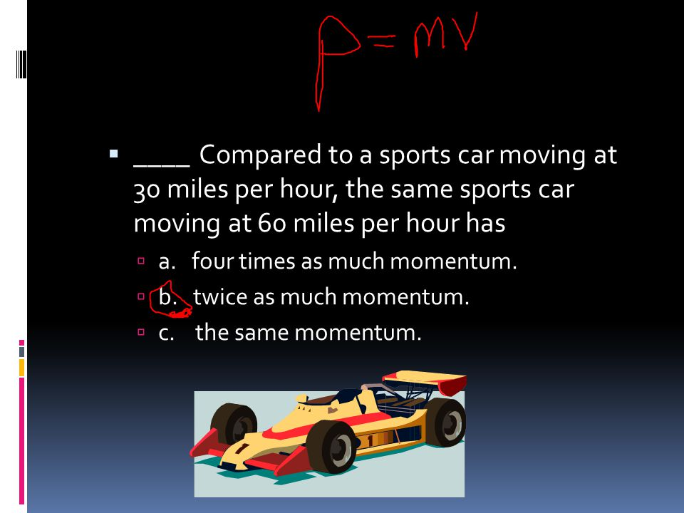 ____ Compared to a sports car moving at 30 miles per hour, the same sports car moving at 60 miles per hour has