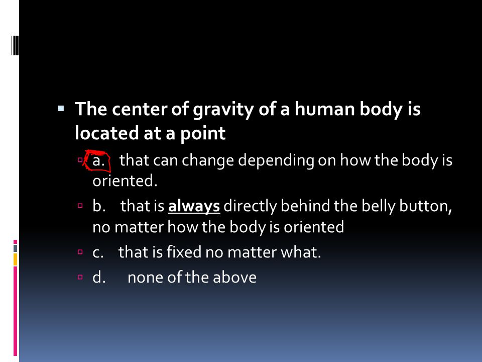 The center of gravity of a human body is located at a point
