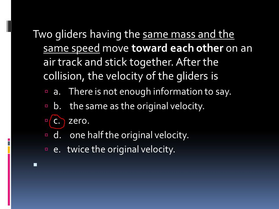 Two gliders having the same mass and the same speed move toward each other on an air track and stick together. After the collision, the velocity of the gliders is