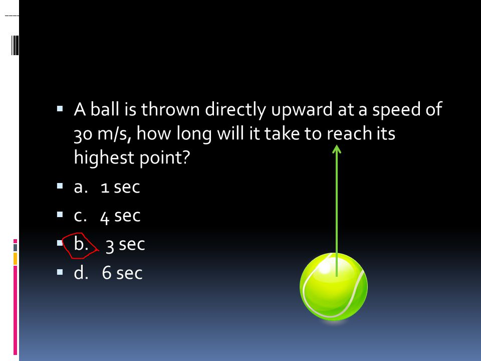 ____ 28. A ball is thrown directly upward at a speed of 30 m/s, how long will it take to reach its highest point