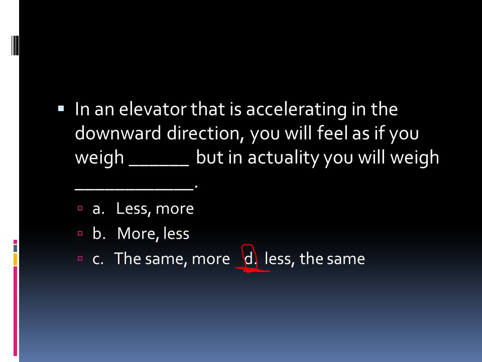 In an elevator that is accelerating in the downward direction, you will feel as if you weigh ______ but in actuality you will weigh ____________.