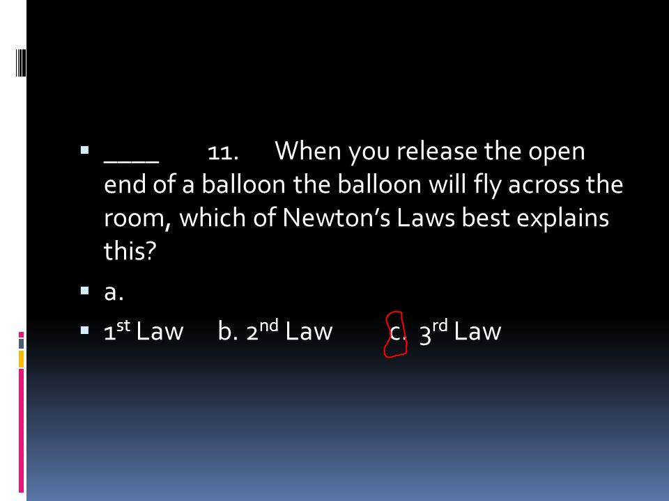 ____ 11. When you release the open end of a balloon the balloon will fly across the room, which of Newton's Laws best explains this