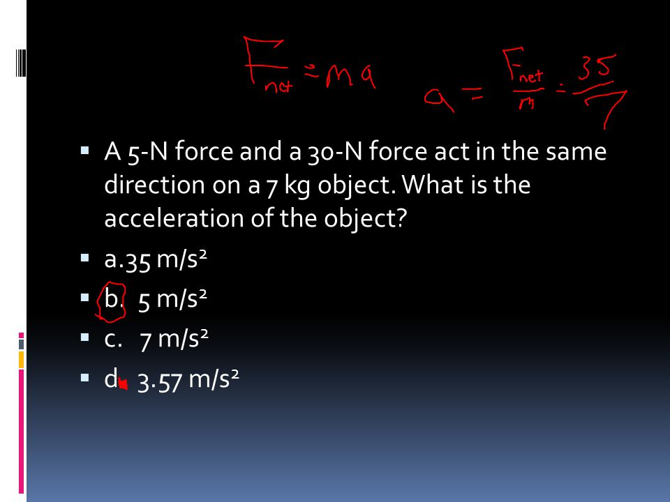 A 5-N force and a 30-N force act in the same direction on a 7 kg object. What is the acceleration of the object