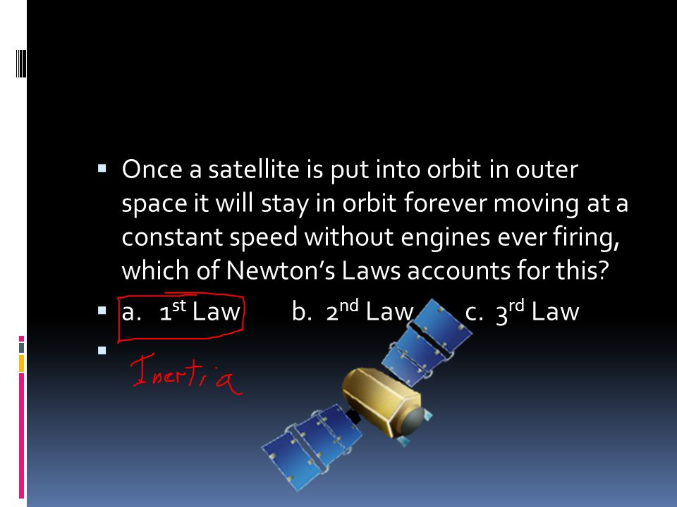 Once a satellite is put into orbit in outer space it will stay in orbit forever moving at a constant speed without engines ever firing, which of Newton's Laws accounts for this