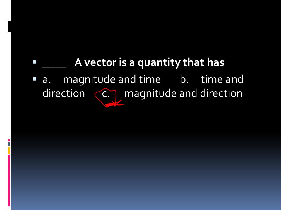 ____ A vector is a quantity that has