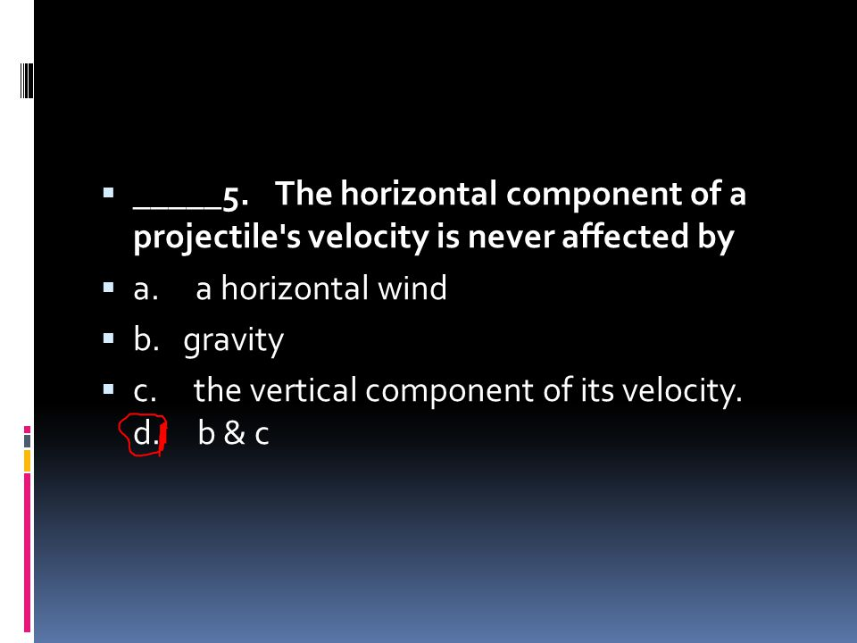 _____5. The horizontal component of a projectile s velocity is never affected by