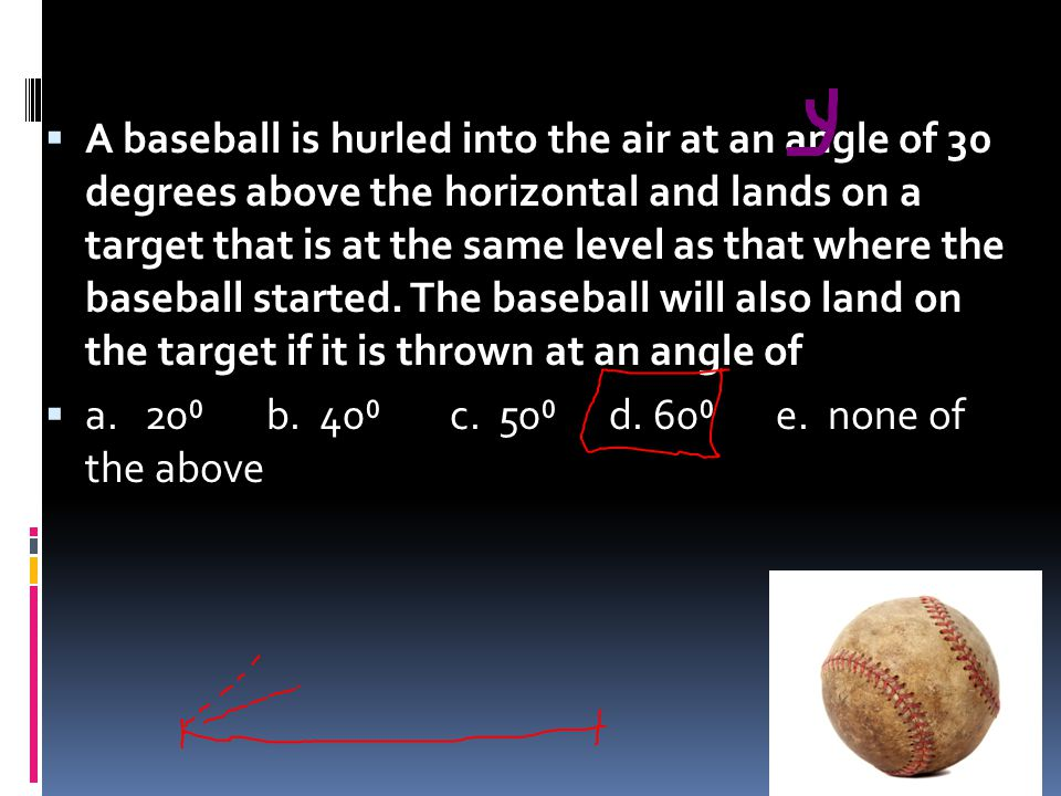 A baseball is hurled into the air at an angle of 30 degrees above the horizontal and lands on a target that is at the same level as that where the baseball started. The baseball will also land on the target if it is thrown at an angle of