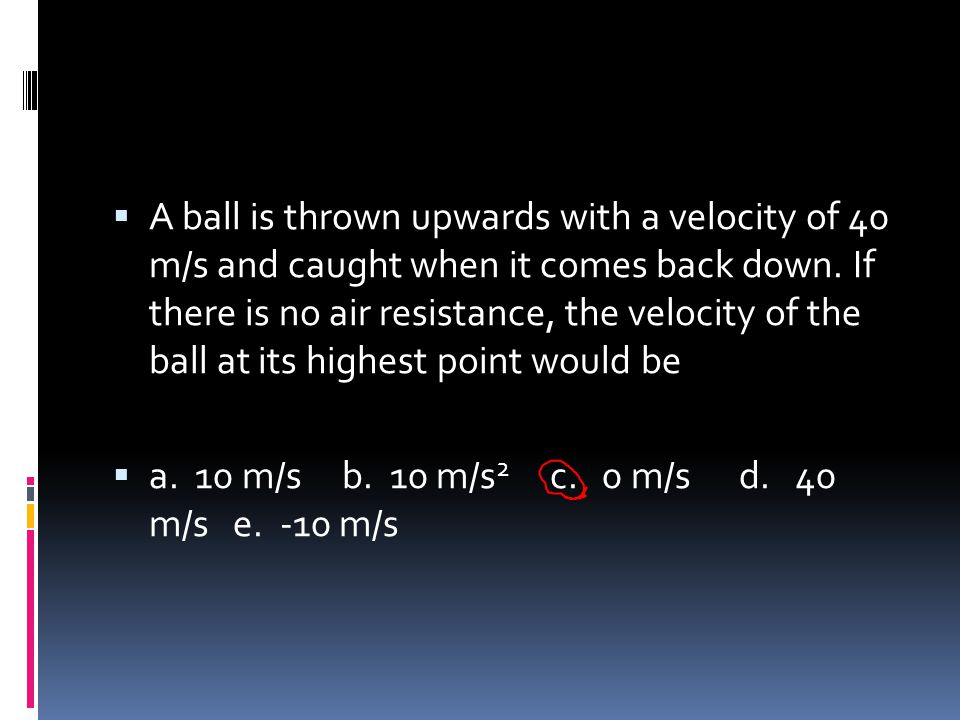 A ball is thrown upwards with a velocity of 40 m/s and caught when it comes back down. If there is no air resistance, the velocity of the ball at its highest point would be