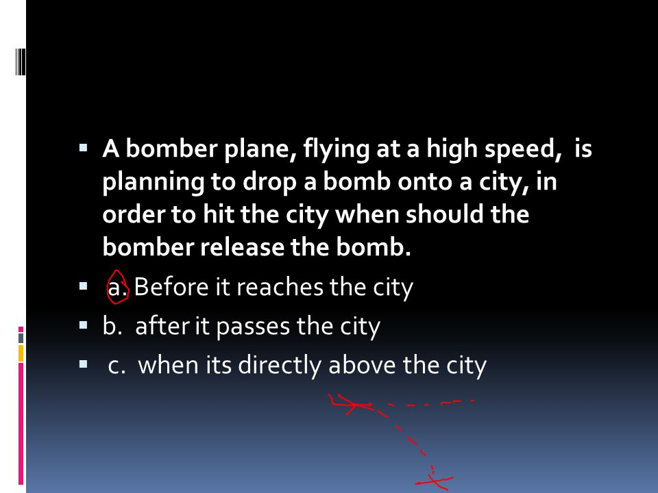 A bomber plane, flying at a high speed, is planning to drop a bomb onto a city, in order to hit the city when should the bomber release the bomb.