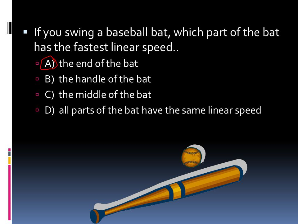 If you swing a baseball bat, which part of the bat has the fastest linear speed..