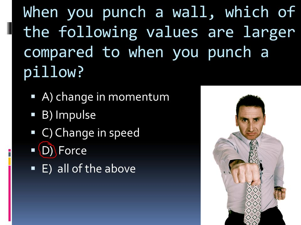 When you punch a wall, which of the following values are larger compared to when you punch a pillow